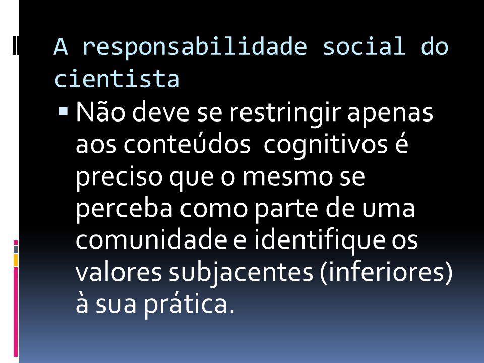 A responsabilidade social do cientista Não deve se restringir apenas aos conteúdos cognitivos é preciso que o mesmo se perceba como parte de uma comun
