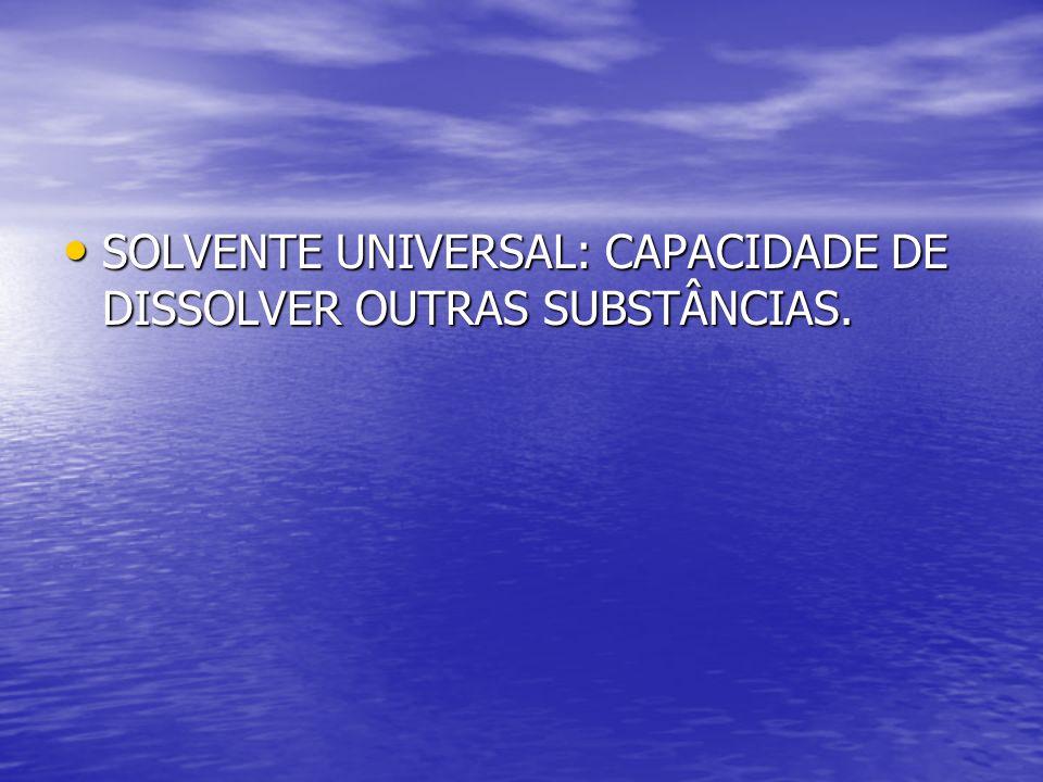 SOLVENTE UNIVERSAL: CAPACIDADE DE DISSOLVER OUTRAS SUBSTÂNCIAS. SOLVENTE UNIVERSAL: CAPACIDADE DE DISSOLVER OUTRAS SUBSTÂNCIAS.