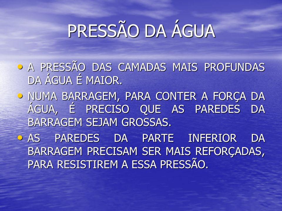PRESSÃO DA ÁGUA A PRESSÃO DAS CAMADAS MAIS PROFUNDAS DA ÁGUA É MAIOR. A PRESSÃO DAS CAMADAS MAIS PROFUNDAS DA ÁGUA É MAIOR. NUMA BARRAGEM, PARA CONTER