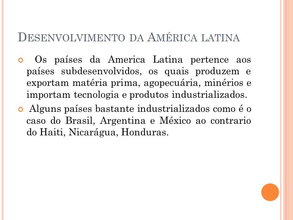 D ESENVOLVIMENTO DA A MÉRICA LATINA Os países da America Latina pertence aos países subdesenvolvidos, os quais produzem e exportam matéria prima, agop