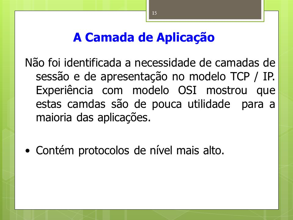 15 A Camada de Aplicação Não foi identificada a necessidade de camadas de sessão e de apresentação no modelo TCP / IP. Experiência com modelo OSI most