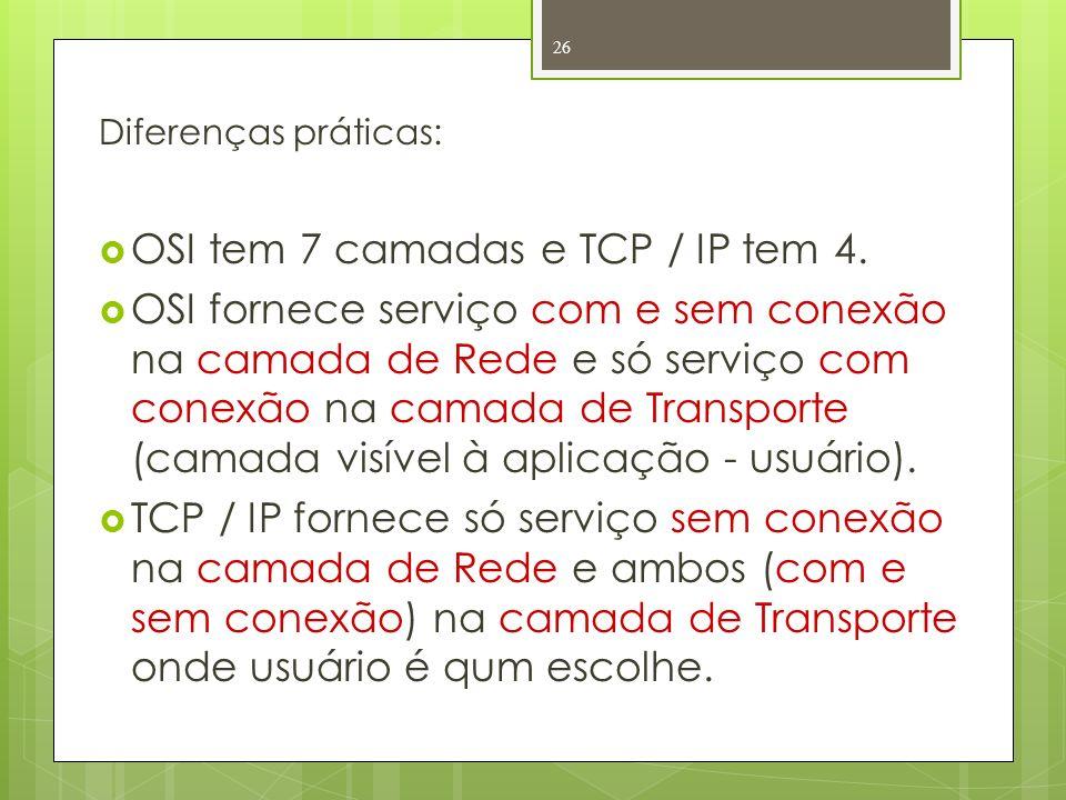 Diferenças práticas: OSI tem 7 camadas e TCP / IP tem 4. OSI fornece serviço com e sem conexão na camada de Rede e só serviço com conexão na camada de