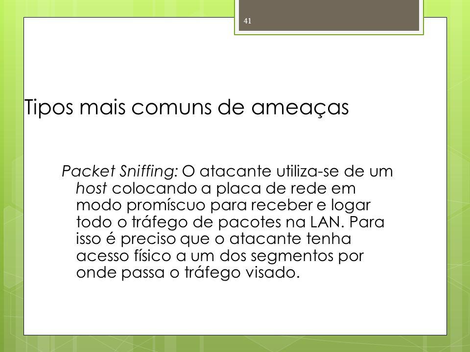 Tipos mais comuns de ameaças Packet Sniffing: O atacante utiliza-se de um host colocando a placa de rede em modo promíscuo para receber e logar todo o