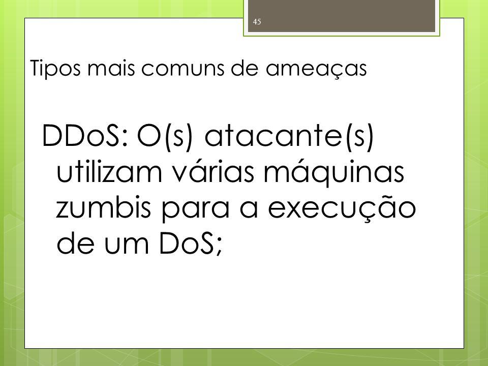 Tipos mais comuns de ameaças DDoS: O(s) atacante(s) utilizam várias máquinas zumbis para a execução de um DoS; 45