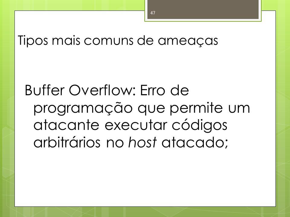 Tipos mais comuns de ameaças Buffer Overflow: Erro de programação que permite um atacante executar códigos arbitrários no host atacado; 47