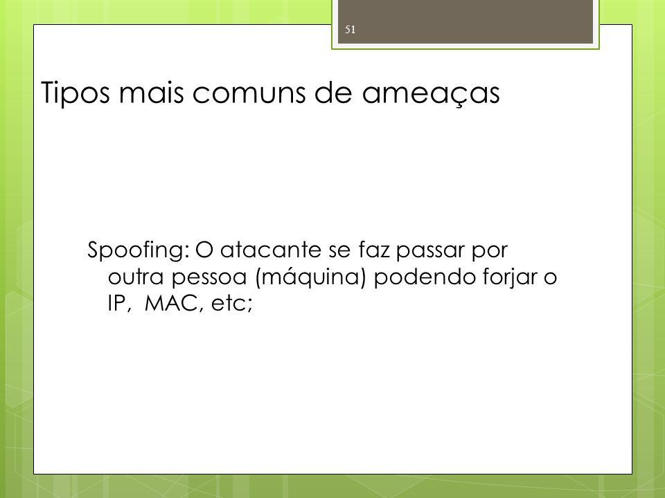 Tipos mais comuns de ameaças Spoofing: O atacante se faz passar por outra pessoa (máquina) podendo forjar o IP, MAC, etc; 51