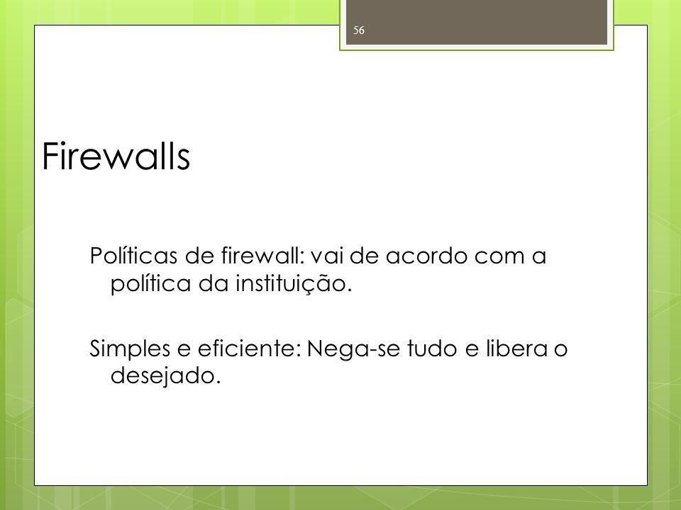 Firewalls Políticas de firewall: vai de acordo com a política da instituição. Simples e eficiente: Nega-se tudo e libera o desejado. 56