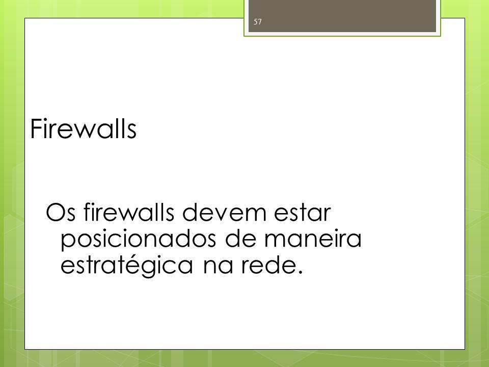 Firewalls Os firewalls devem estar posicionados de maneira estratégica na rede. 57