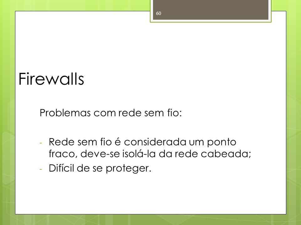 Firewalls Problemas com rede sem fio: - Rede sem fio é considerada um ponto fraco, deve-se isolá-la da rede cabeada; - Difícil de se proteger. 60