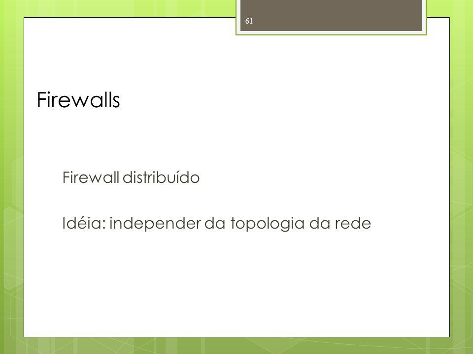 Firewalls Firewall distribuído Idéia: independer da topologia da rede 61