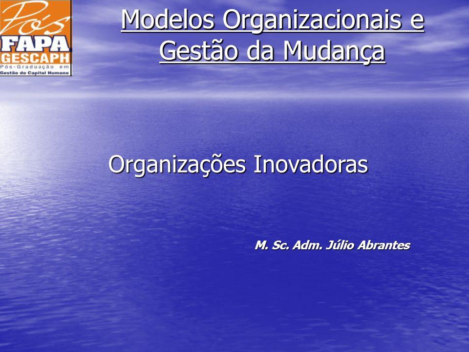 Modelos Organizacionais e Gestão da Mudança M. Sc. Adm. Júlio Abrantes Organizações Inovadoras
