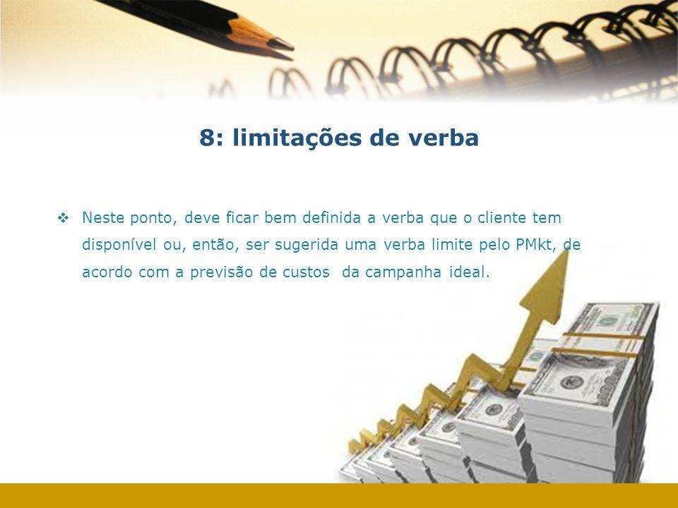 8: limitações de verba Neste ponto, deve ficar bem definida a verba que o cliente tem disponível ou, então, ser sugerida uma verba limite pelo PMkt, d