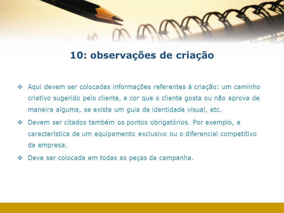 10: observações de criação Aqui devem ser colocadas informações referentes à criação: um caminho criativo sugerido pelo cliente, a cor que o cliente g