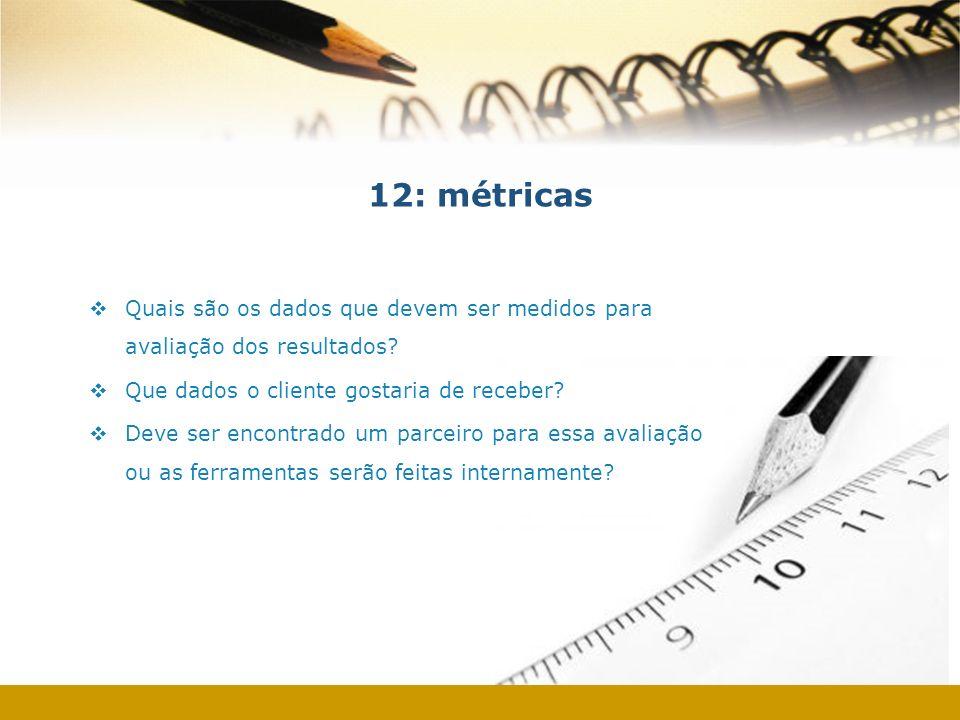 12: métricas Quais são os dados que devem ser medidos para avaliação dos resultados? Que dados o cliente gostaria de receber? Deve ser encontrado um p