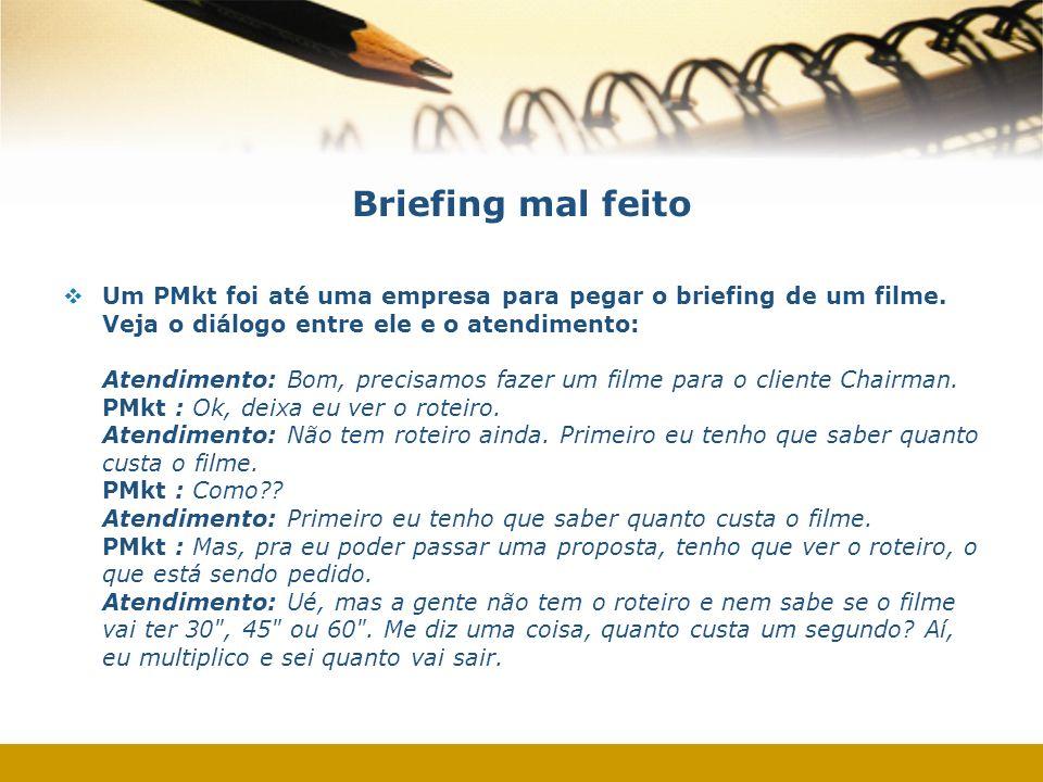Briefing mal feito Um PMkt foi até uma empresa para pegar o briefing de um filme. Veja o diálogo entre ele e o atendimento: Atendimento: Bom, precisam