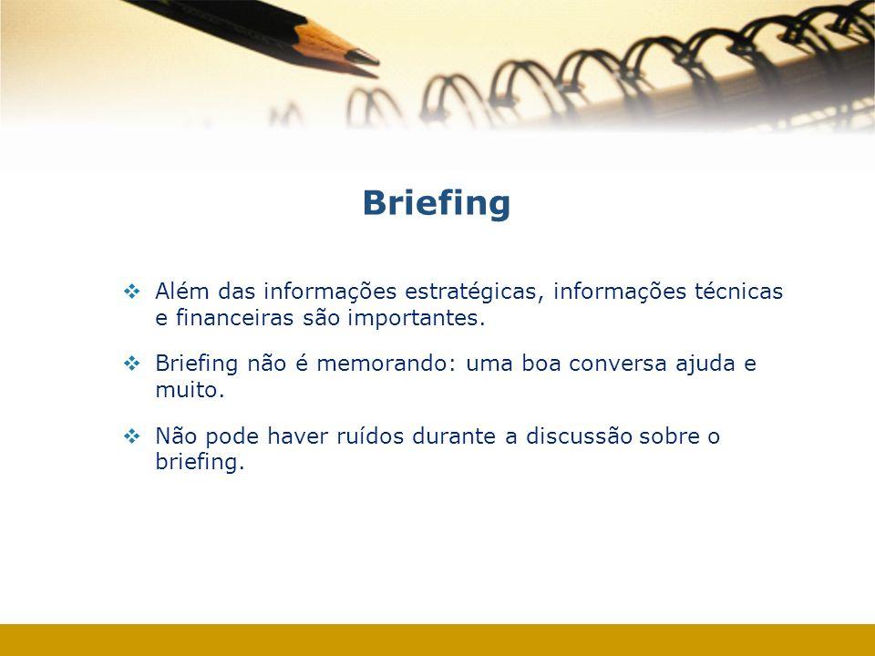 Briefing Além das informações estratégicas, informações técnicas e financeiras são importantes. Briefing não é memorando: uma boa conversa ajuda e mui
