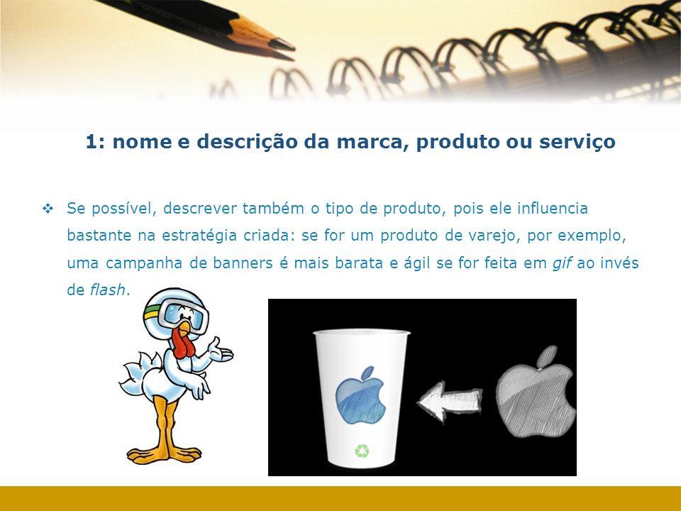 1: nome e descrição da marca, produto ou serviço Se possível, descrever também o tipo de produto, pois ele influencia bastante na estratégia criada: s
