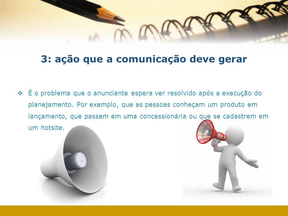3: ação que a comunicação deve gerar É o problema que o anunciante espera ver resolvido após a execução do planejamento. Por exemplo, que as pessoas c