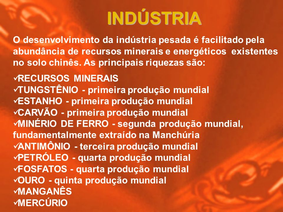 INDÚSTRIA O desenvolvimento da indústria pesada é facilitado pela abundância de recursos minerais e energéticos existentes no solo chinês. As principa
