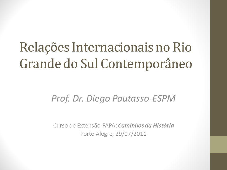 Relações Internacionais no Rio Grande do Sul Contemporâneo Prof. Dr. Diego Pautasso-ESPM Curso de Extensão-FAPA: Caminhos da História Porto Alegre, 29