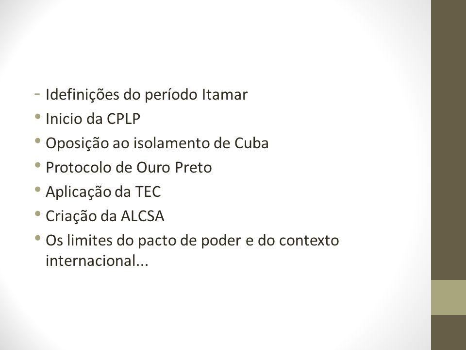 - Idefinições do período Itamar Inicio da CPLP Oposição ao isolamento de Cuba Protocolo de Ouro Preto Aplicação da TEC Criação da ALCSA Os limites do