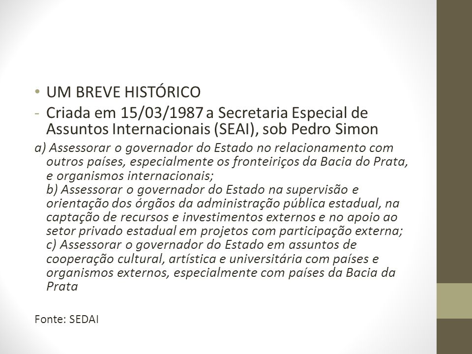 UM BREVE HISTÓRICO -Criada em 15/03/1987 a Secretaria Especial de Assuntos Internacionais (SEAI), sob Pedro Simon a) Assessorar o governador do Estado