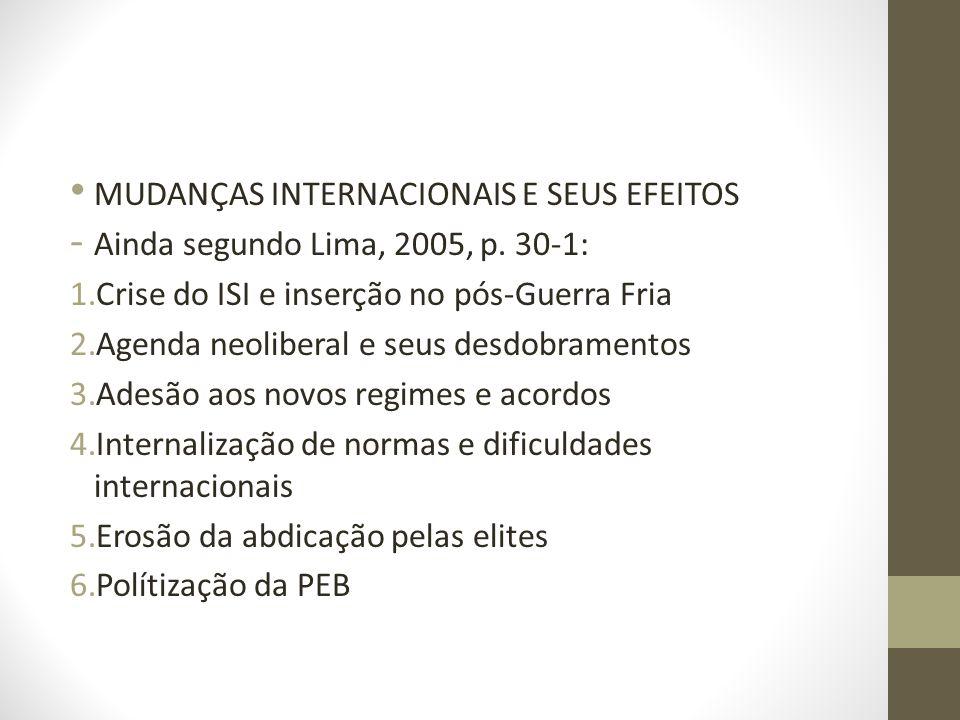MUDANÇAS INTERNACIONAIS E SEUS EFEITOS - Ainda segundo Lima, 2005, p. 30-1: 1.Crise do ISI e inserção no pós-Guerra Fria 2.Agenda neoliberal e seus de