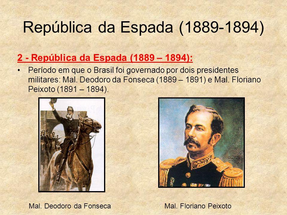 República da Espada (1889-1894) 2 - República da Espada (1889 – 1894): Período em que o Brasil foi governado por dois presidentes militares: Mal. Deod