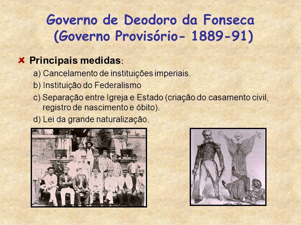 Governo de Deodoro da Fonseca (Governo Provisório- 1889-91) Principais medidas : a) Cancelamento de instituições imperiais. b) Instituição do Federali