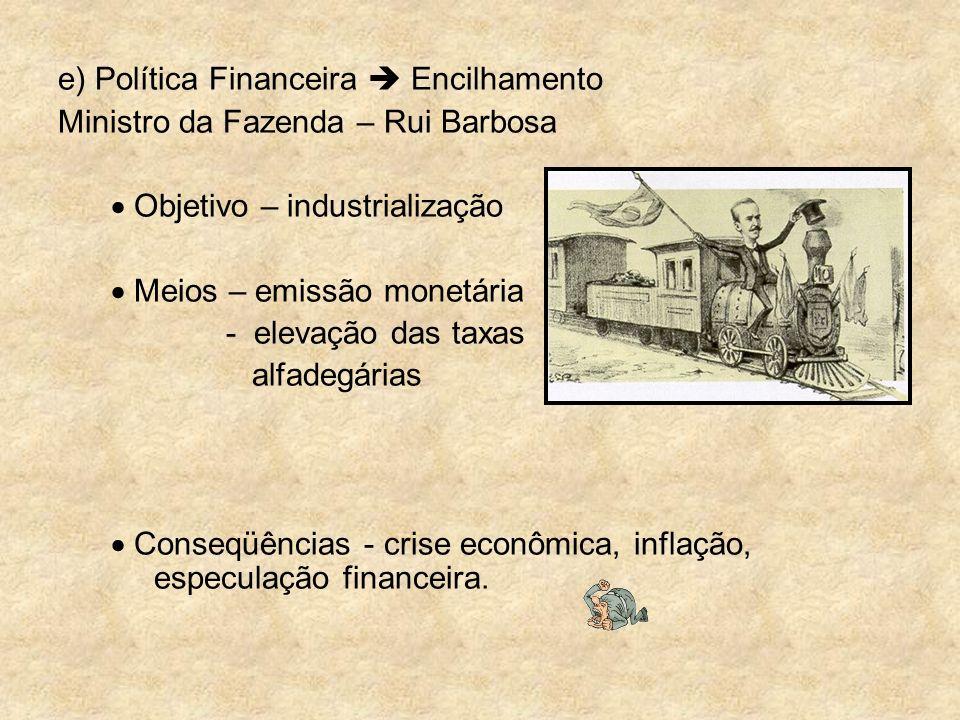 e) Política Financeira Encilhamento Ministro da Fazenda – Rui Barbosa Objetivo – industrialização Meios – emissão monetária - elevação das taxas alfad