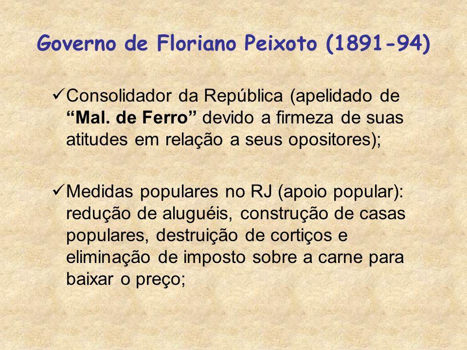Governo de Floriano Peixoto (1891-94) Consolidador da República (apelidado de Mal. de Ferro devido a firmeza de suas atitudes em relação a seus oposit