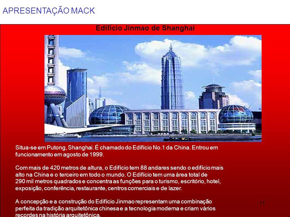 APRESENTAÇÃO MACK 15 Edifício Jinmao de Shanghai Situa-se em Putong, Shanghai. É chamado do Edifício No.1 da China. Entrou em funcionamento em agosto