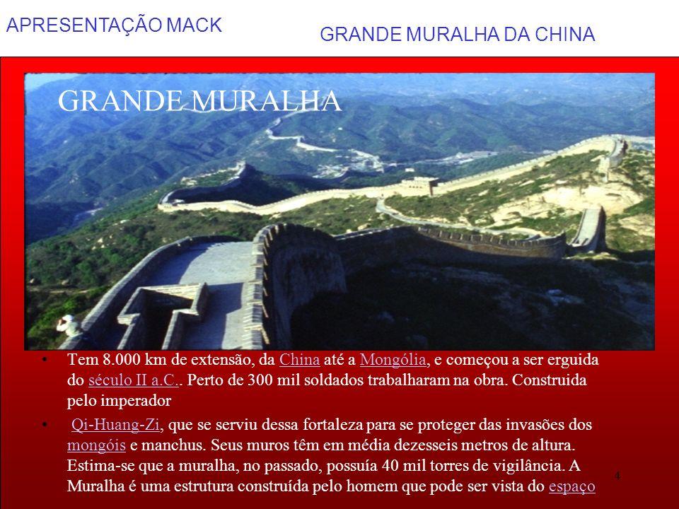 APRESENTAÇÃO MACK 4 GRANDE MURALHA DA CHINA GRANDE MURALHA Tem 8.000 km de extensão, da China até a Mongólia, e começou a ser erguida do século II a.C