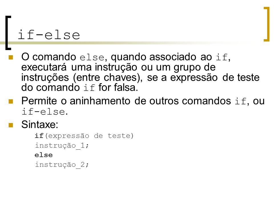 if-else O comando else, quando associado ao if, executará uma instrução ou um grupo de instruções (entre chaves), se a expressão de teste do comando i