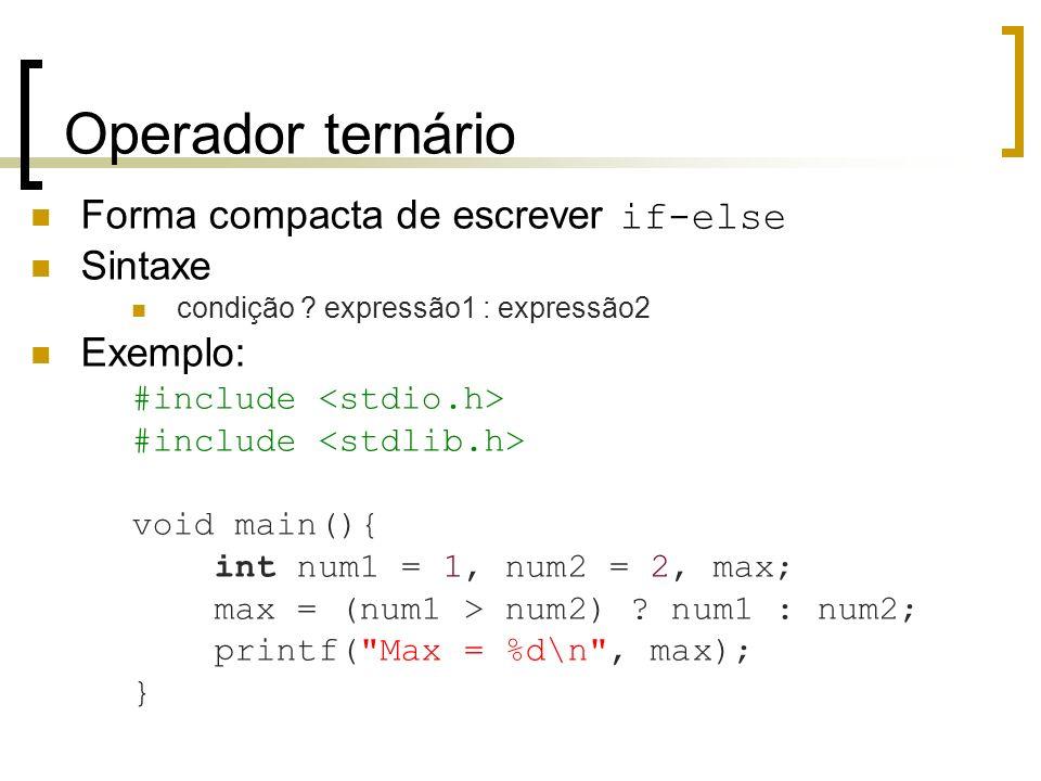 Operador ternário Forma compacta de escrever if-else Sintaxe condição ? expressão1 : expressão2 Exemplo: #include void main(){ int num1 = 1, num2 = 2,