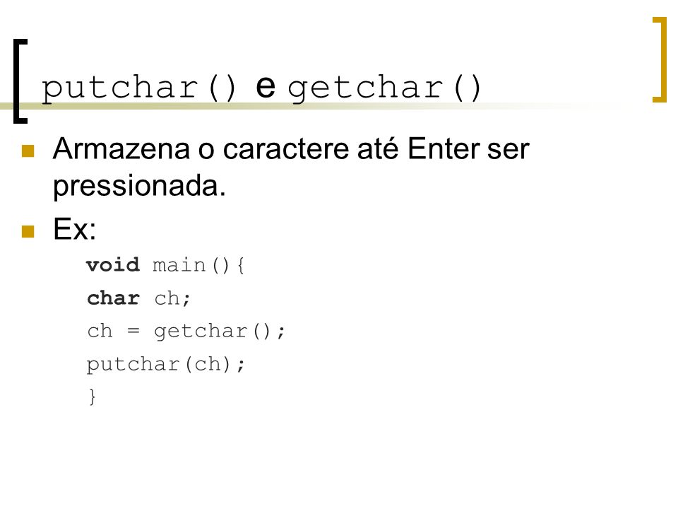 putchar() e getchar() Armazena o caractere até Enter ser pressionada. Ex: void main(){ char ch; ch = getchar(); putchar(ch); }