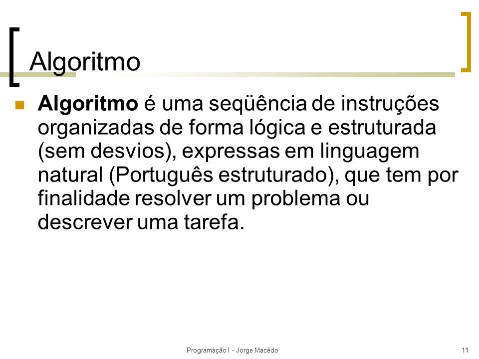 Programação I - Jorge Macêdo11 Algoritmo Algoritmo é uma seqüência de instruções organizadas de forma lógica e estruturada (sem desvios), expressas em