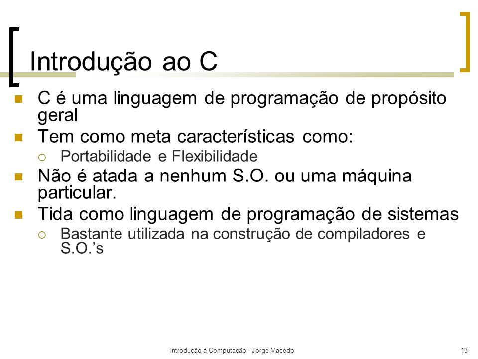 Introdução à Computação - Jorge Macêdo13 Introdução ao C C é uma linguagem de programação de propósito geral Tem como meta características como: Porta