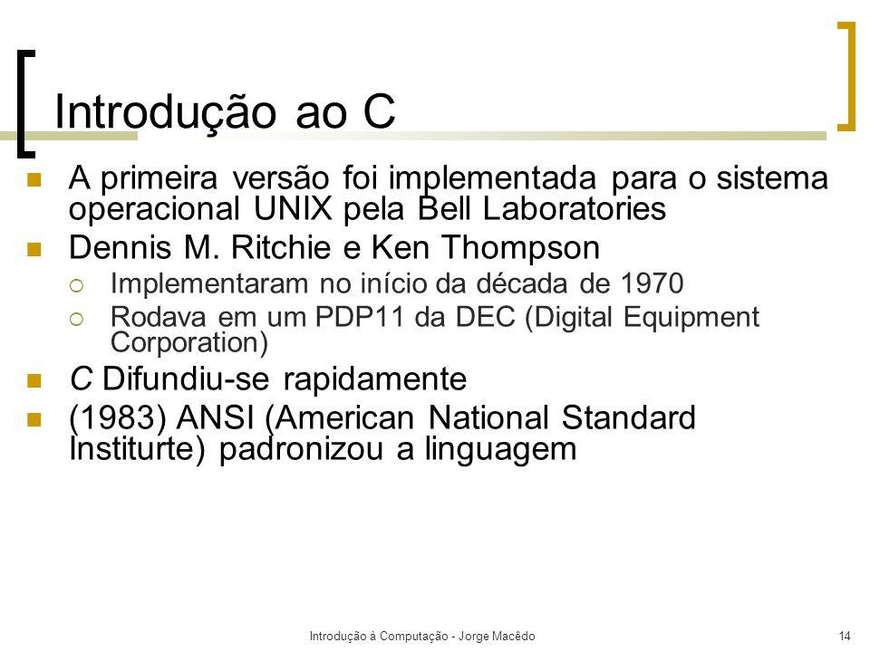 Introdução à Computação - Jorge Macêdo14 Introdução ao C A primeira versão foi implementada para o sistema operacional UNIX pela Bell Laboratories Den