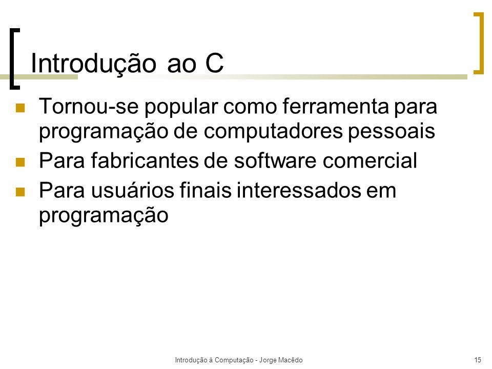 Introdução à Computação - Jorge Macêdo15 Introdução ao C Tornou-se popular como ferramenta para programação de computadores pessoais Para fabricantes
