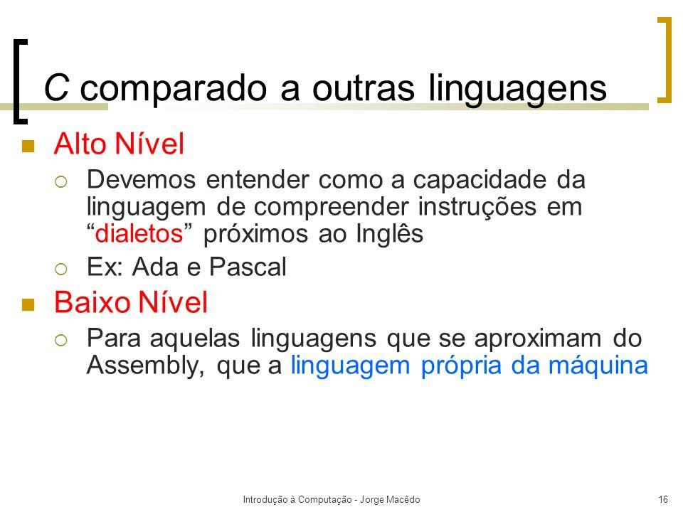 Introdução à Computação - Jorge Macêdo16 C comparado a outras linguagens Alto Nível Devemos entender como a capacidade da linguagem de compreender ins