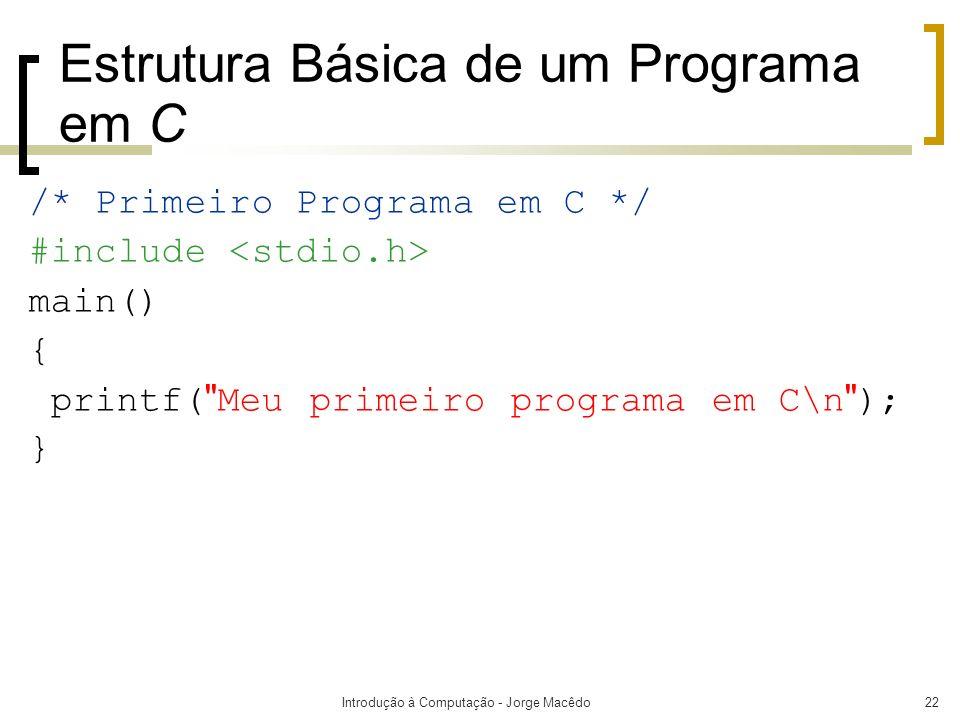 Introdução à Computação - Jorge Macêdo22 Estrutura Básica de um Programa em C /* Primeiro Programa em C */ #include main() { printf(