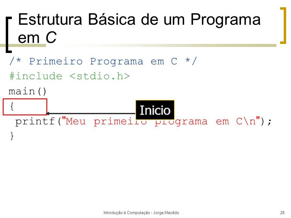 Introdução à Computação - Jorge Macêdo26 Estrutura Básica de um Programa em C /* Primeiro Programa em C */ #include main() { printf(