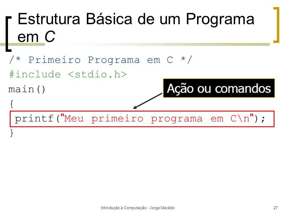 Introdução à Computação - Jorge Macêdo27 Estrutura Básica de um Programa em C /* Primeiro Programa em C */ #include main() { printf(