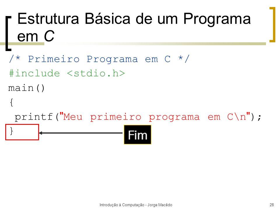 Introdução à Computação - Jorge Macêdo28 Estrutura Básica de um Programa em C /* Primeiro Programa em C */ #include main() { printf(