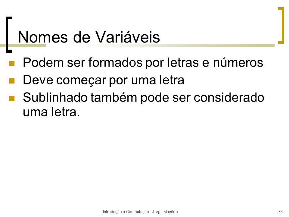 Introdução à Computação - Jorge Macêdo33 Nomes de Variáveis Podem ser formados por letras e números Deve começar por uma letra Sublinhado também pode
