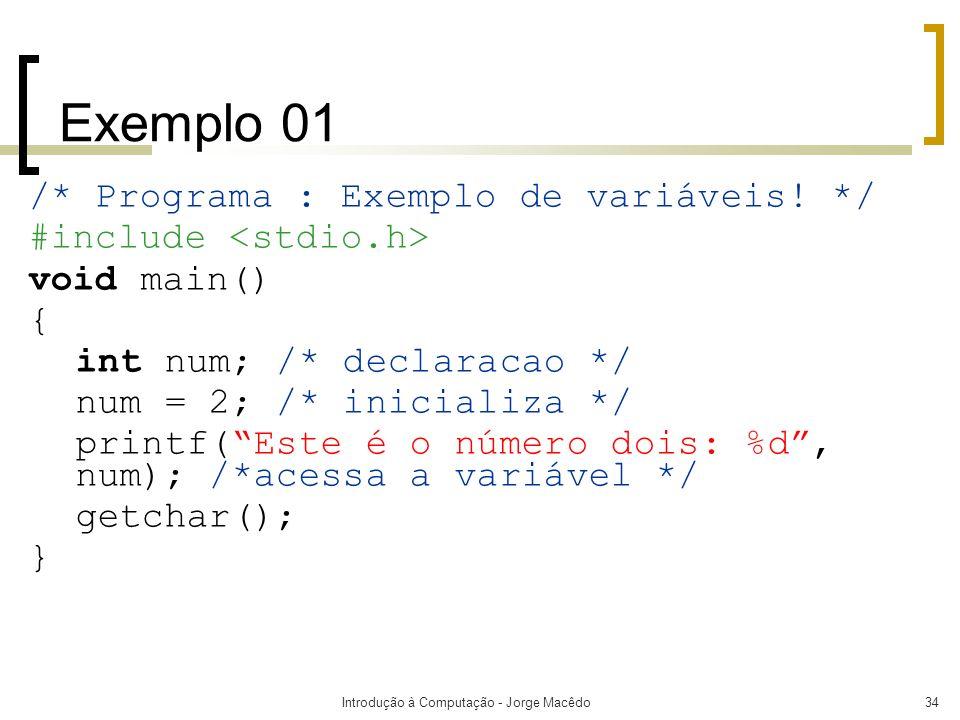 Introdução à Computação - Jorge Macêdo34 Exemplo 01 /* Programa : Exemplo de variáveis! */ #include void main() { int num; /* declaracao */ num = 2; /