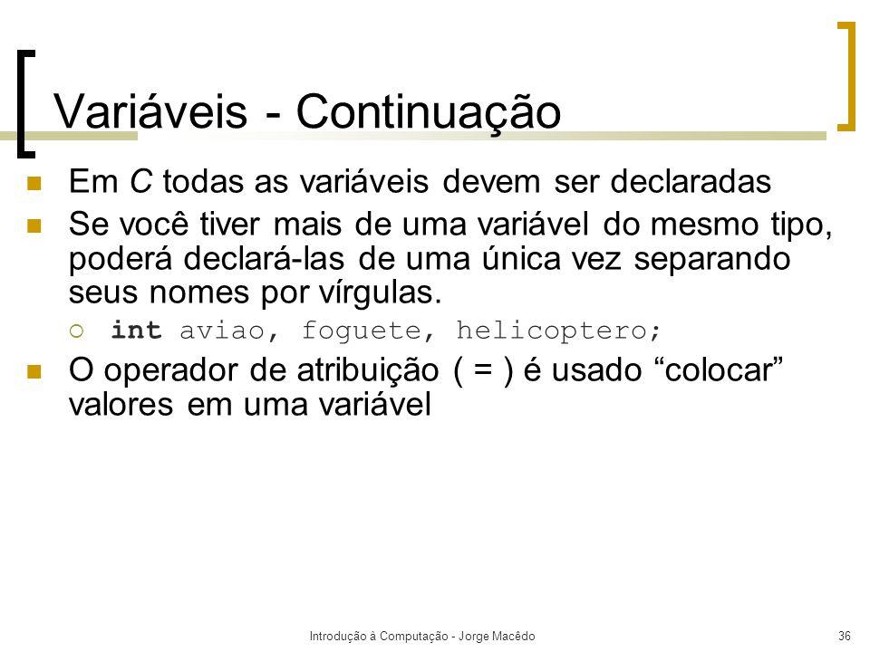 Introdução à Computação - Jorge Macêdo36 Variáveis - Continuação Em C todas as variáveis devem ser declaradas Se você tiver mais de uma variável do me