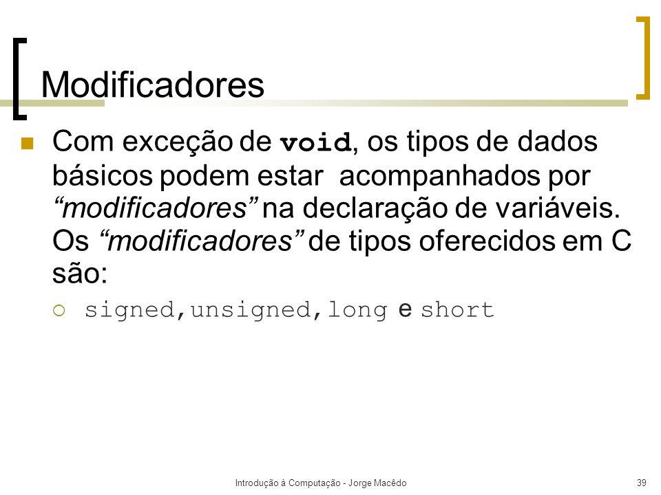 Introdução à Computação - Jorge Macêdo39 Modificadores Com exceção de void, os tipos de dados básicos podem estar acompanhados por modificadores na de