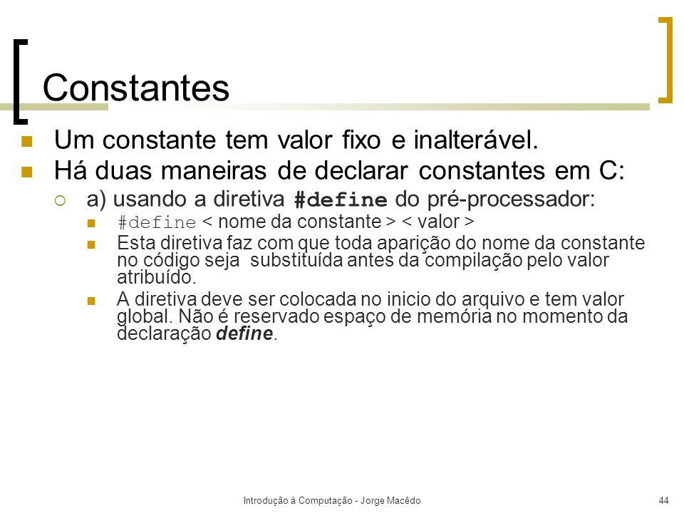 Introdução à Computação - Jorge Macêdo44 Constantes Um constante tem valor fixo e inalterável. Há duas maneiras de declarar constantes em C: a) usando
